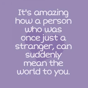 ... who was once just a stranger, can suddenly mean the world to you