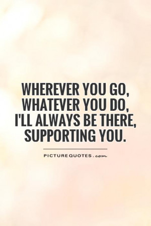 ... whatever you do, I'll always be there, supporting you Picture Quote #1