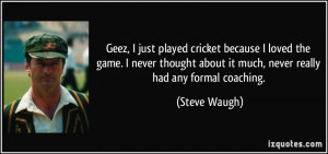 Geez, I just played cricket because I loved the game. I never thought ...