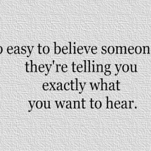 -so-easy-to-believe-someone-when-theyre-telling-you-exactly-what-you ...