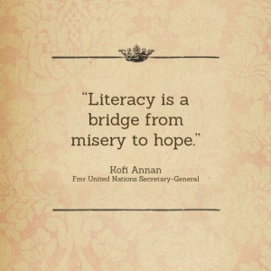Literacy is a bridge from misery to hope.
