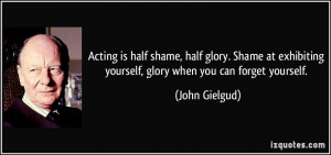 Acting is half shame, half glory. Shame at exhibiting yourself, glory ...