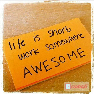 Life is short work somewhere Awesome.