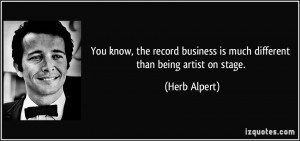 You know, the record business is much different than being artist on ...