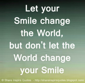 ... your Smile change the World, but don't let the World change your Smile