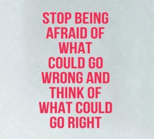Stop being afraid of what could go wrong.