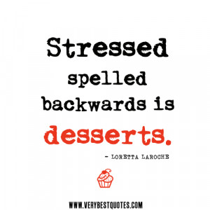 stress quotes, Stressed spelled backwards is desserts.