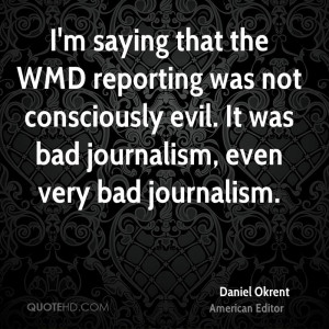 saying that the WMD reporting was not consciously evil. It was bad ...