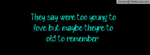 They say we're too young to love but maybe they're to old to remember ...