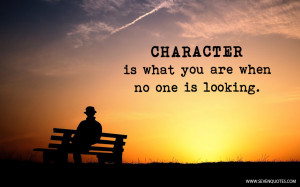 Character is what you are when no one is looking.