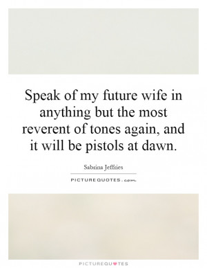 Speak of my future wife in anything but the most reverent of tones ...