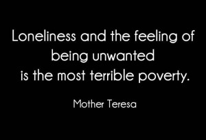 ... feeling of being unwanted is the most terrible poverty.-Mother teresa