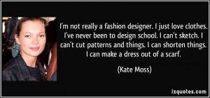 fashion designer. I just love clothes. I've never been to design ...