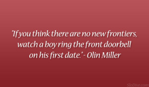 "... boy ring the front doorbell on his first date."" – Olin Miller"