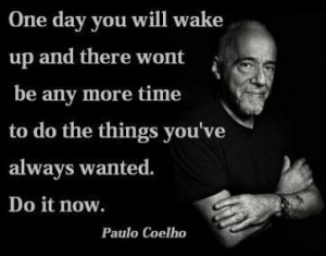 One day you will wake up and there won't be any more time to do the ...