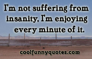 not suffering from insanity, I'm enjoying every minute of it.