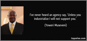 ... Unless you industrialize I will not support you.' - Yoweri Museveni