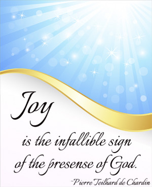 Joy is the infallible sign of the presence of God. — Pierre Teilhard ...