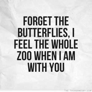 Forget the butterflies I feel the whole zoo when I am with you