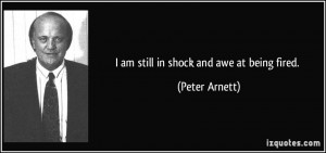 am still in shock and awe at being fired. - Peter Arnett