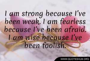 am-strong-because-I've-been-weak.-I-am-fearless-because-I've ...