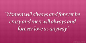 Women will always and forever be crazy and men will always and forever ...