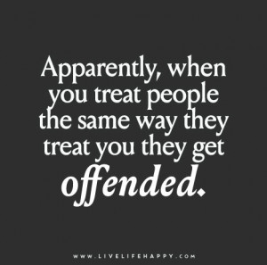Apparently, when you treat people the same way they treat you they get ...