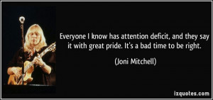 ... say it with great pride. It's a bad time to be right. - Joni Mitchell