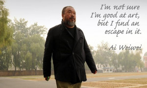 ... not sure I'm good at art, but I find an escape in it. - Ai Weiwei