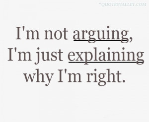 Not Arguing, I'm Just Explaining, Why I'm Right
