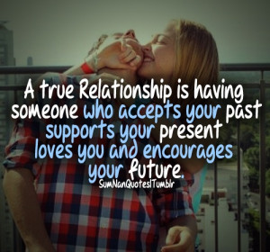 true relationship is having someone who accepts your past, supports ...
