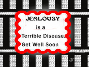 Jealousy is a Terrible Disease. Get Well Soon.