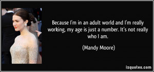 Because I'm in an adult world and I'm really working, my age is just a ...