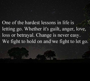 ... . Change is never easy. We fight to hold on and we fight to let go