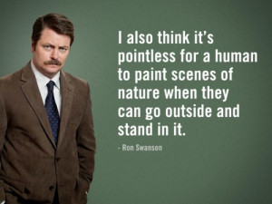"... of nature when they can go outside and stand in it."" – Ron Swanson"