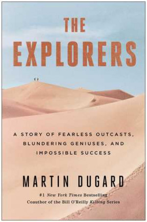 The Explorers: A Story of Fearless Outcasts, Blundering Geniuses, and ...