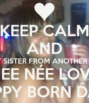 keep-calm-and-wish-my-sister-from-another-mother-nee-nee-love-happy ...