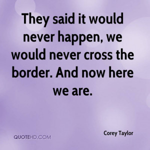They said it would never happen, we would never cross the border. And ...
