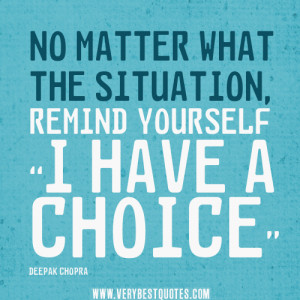 """No matter what the situation, remind yourself """"I have a choice."""""""