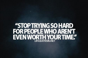 ... trying so hard for people who arent even worth your time life quote