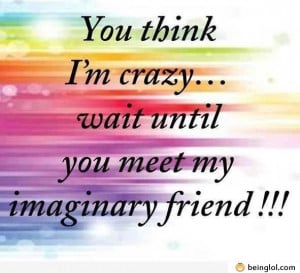 Funny Quotes About Best Friends Being Crazy If you think i'm crazy