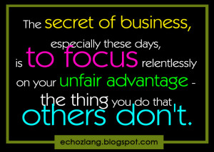 The secret of business, especially these days is to focus relentlessly ...