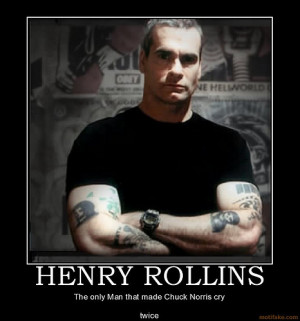 ... do better, I mean, Henry Rollins is far better than Chuck Norris