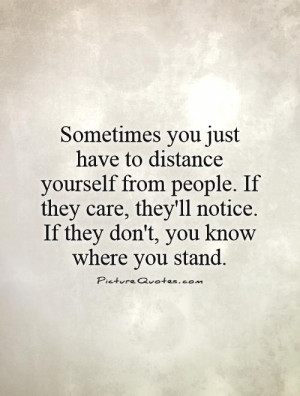 Sometimes you just have to distance yourself from people. If they care ...