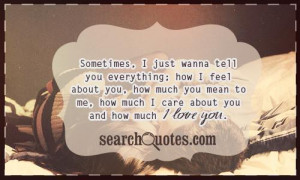just wanna tell you everything; how I feel about you, how much you ...