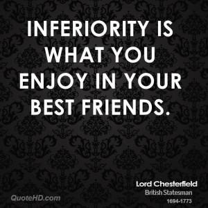 Inferiority is what you enjoy in your best friends.