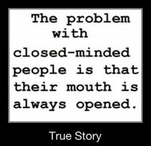 The problem with closed mind people is that their mouth is always open