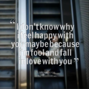 Quotes Picture: i don't know why i feel happy with you maybe because i ...