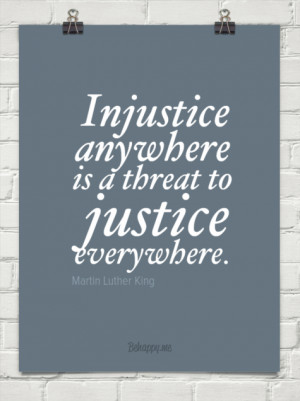 Injustice anywhere is a threat to justice everywhere. by Martin Luther ...