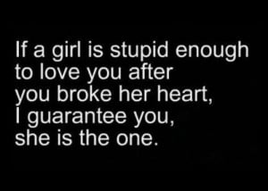 If a girl is stupid enough to love you after you broke her heart, I ...